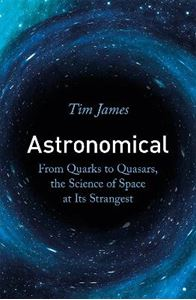 Picture of Astronomical: From Quarks to Quasars, the Science of Space at its Strangest