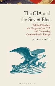 Picture of The CIA and the Soviet Bloc: Political Warfare, the Origins of the CIA and Countering Communism in Europe