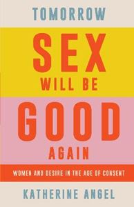 Picture of Tomorrow Sex Will Be Good Again: Women and Desire in the Age of Consent