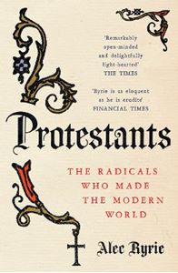 Picture of Protestants: The Radicals Who Made the Modern World