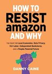 Picture of How To Resist Amazon And Why: The Fight for Local Economics, Data Privacy, Fair Labor, Independent Bookstores, and a People-Powered Future!