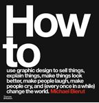 Picture of How to use graphic design to sell things, explain things, make things look better, make people laugh, make people cry, and (every once in a while) change the world