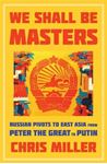 Picture of We Shall Be Masters: Russian Pivots to East Asia from Peter the Great to Putin